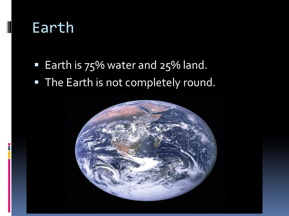 Earth Earth is 75% water and 25% land.