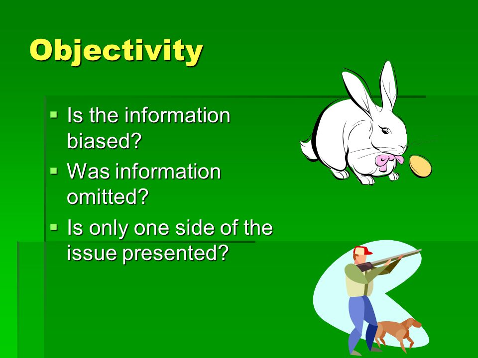 Objectivity Is the information biased Was information omitted