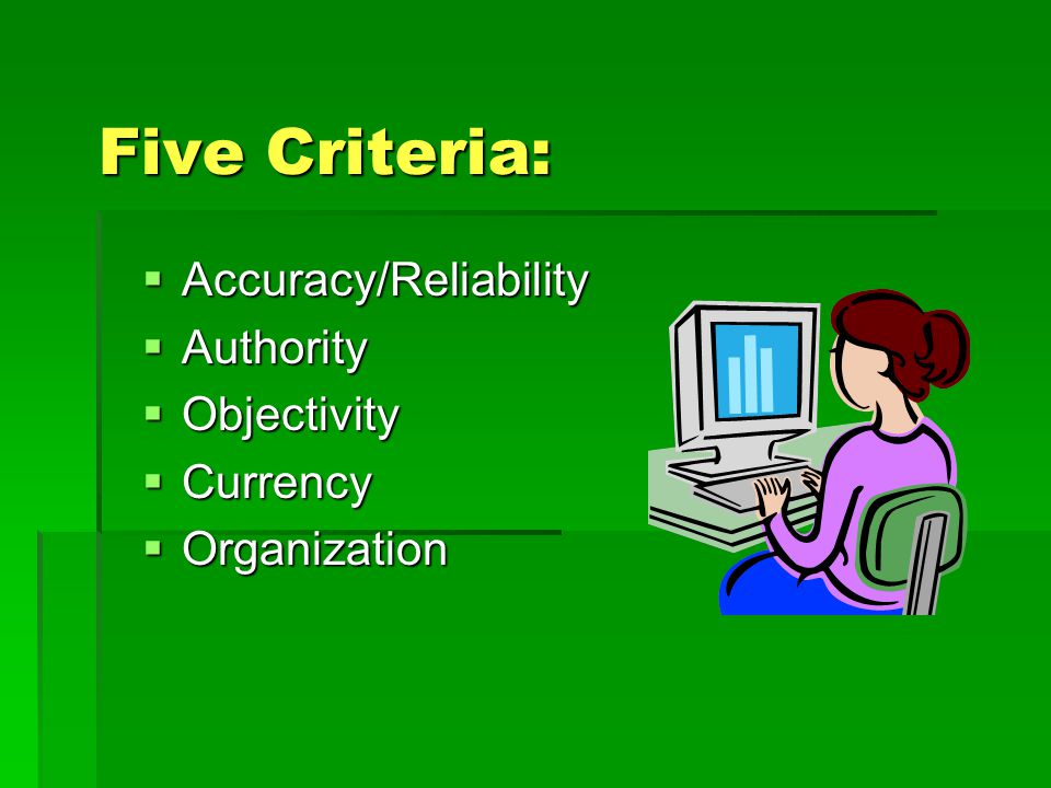 Five Criteria: Accuracy/Reliability Authority Objectivity Currency
