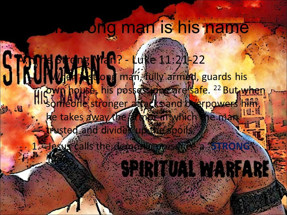 Strong man is his name The Strong Man - Luke 11:21-22