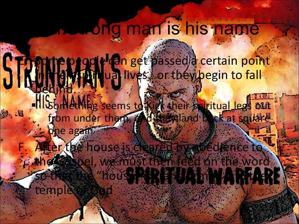 Strong man is his name Some people can get passed a certain point in their spiritual lives…or they begin to fall behind.