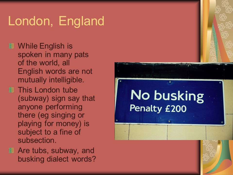 London, England While English is spoken in many pats of the world, all English words are not mutually intelligible.
