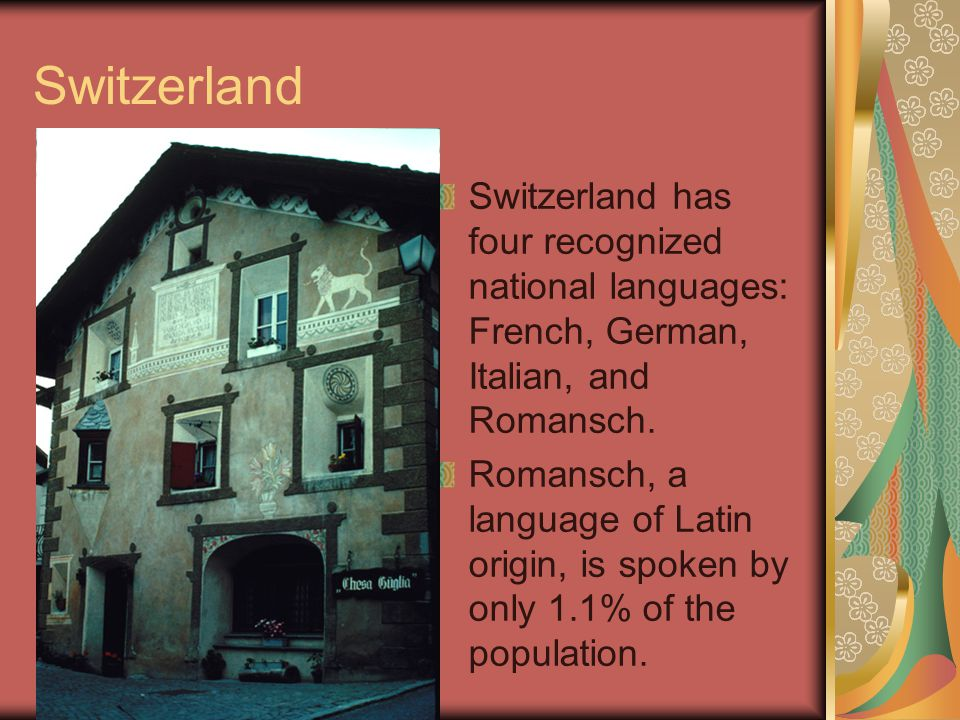 Switzerland Switzerland has four recognized national languages: French, German, Italian, and Romansch.