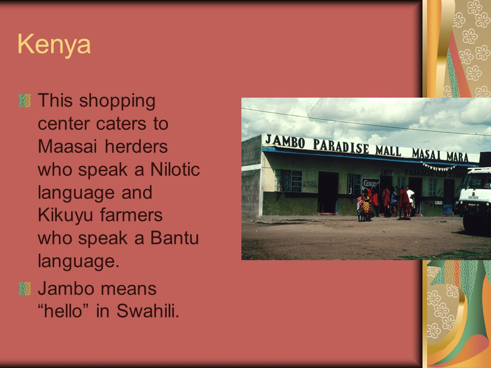 Kenya This shopping center caters to Maasai herders who speak a Nilotic language and Kikuyu farmers who speak a Bantu language.