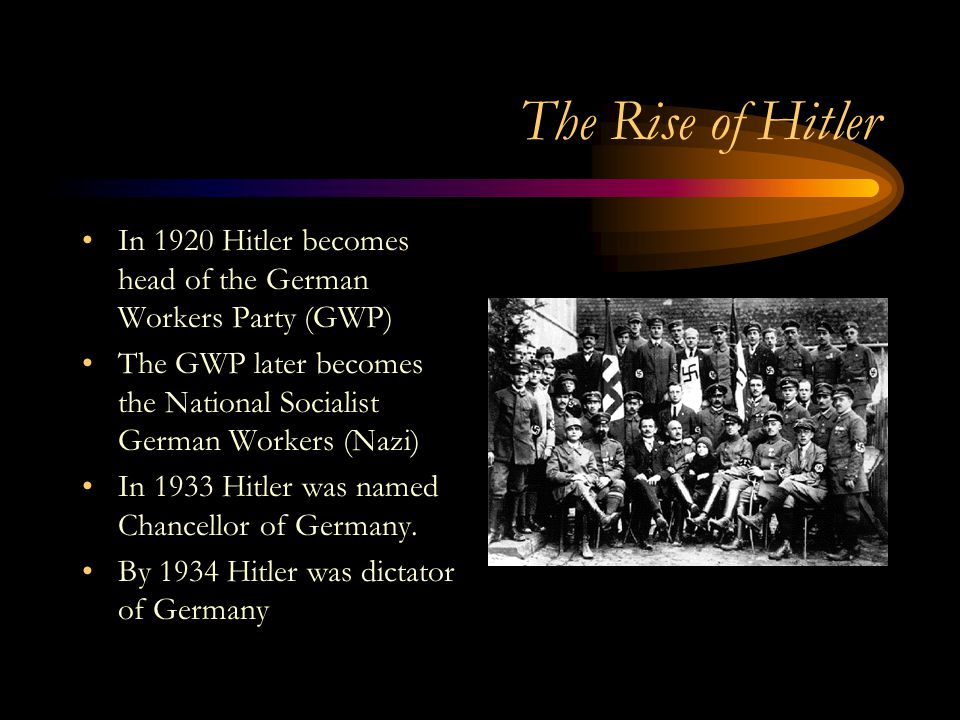 The Rise of Hitler In 1920 Hitler becomes head of the German Workers Party (GWP) The GWP later becomes the National Socialist German Workers (Nazi)