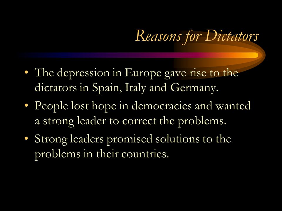 Reasons for Dictators The depression in Europe gave rise to the dictators in Spain, Italy and Germany.