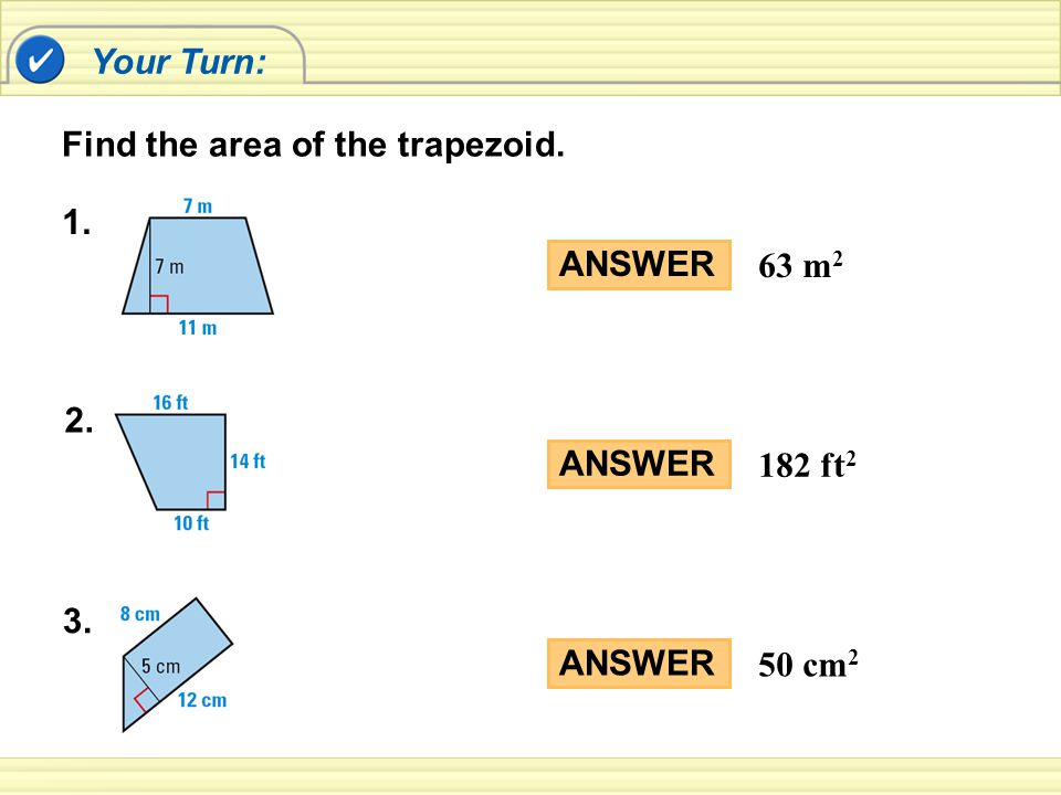 Your Turn: Find the area of the trapezoid. 1. ANSWER 63 m2 2. ANSWER 182 ft2 3. ANSWER 50 cm2
