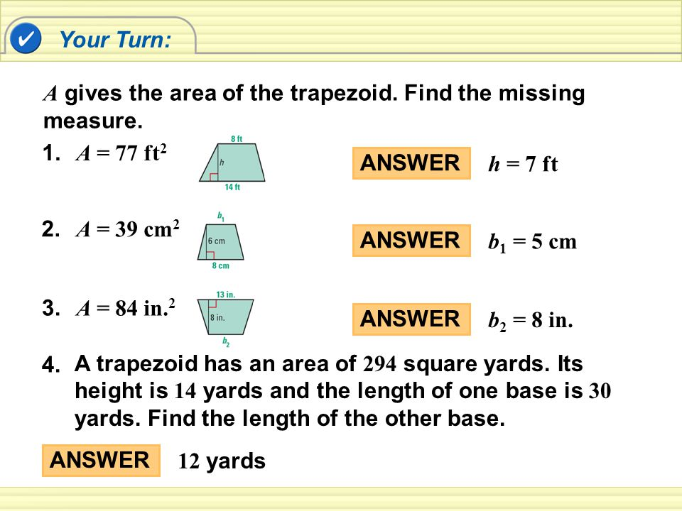 Your Turn: A gives the area of the trapezoid. Find the missing measure. 1. A = 77 ft2. ANSWER. h = 7 ft.