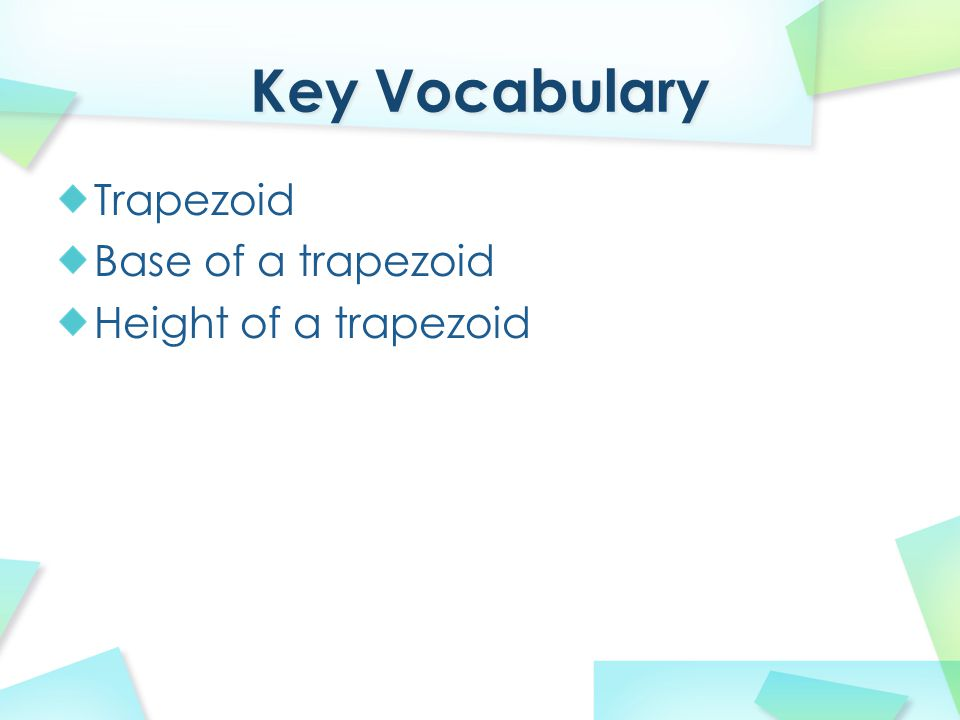 Key Vocabulary Trapezoid Base of a trapezoid Height of a trapezoid