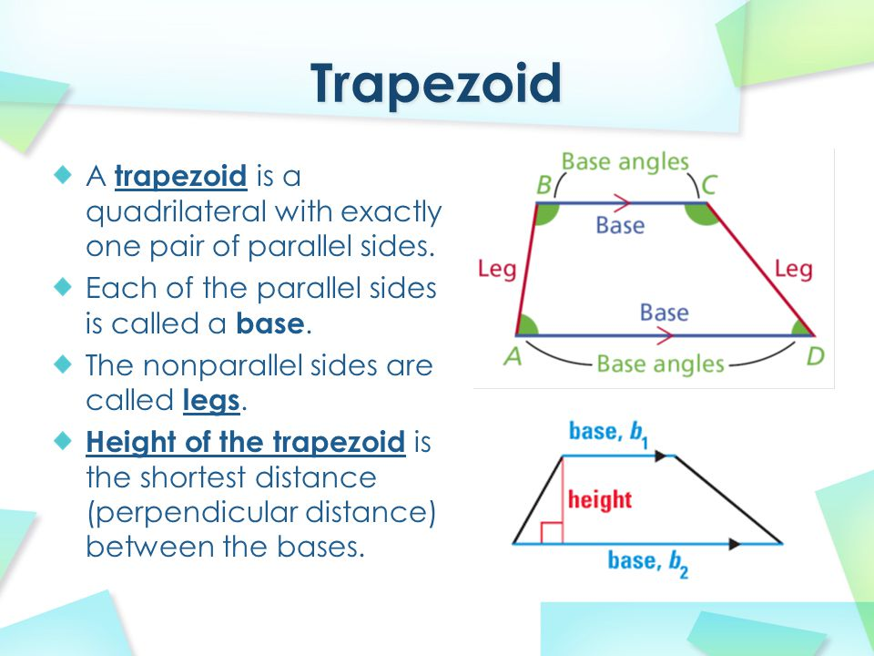Trapezoid A trapezoid is a quadrilateral with exactly one pair of parallel sides. Each of the parallel sides is called a base.