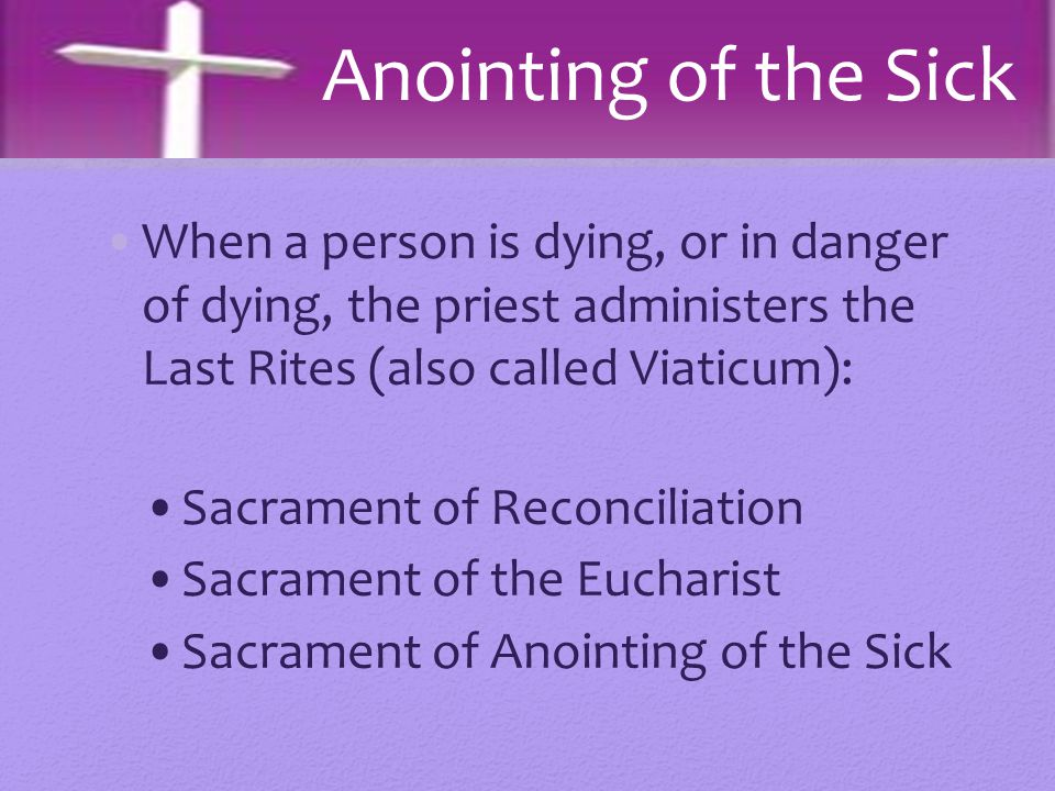 Anointing of the Sick When a person is dying, or in danger of dying, the priest administers the Last Rites (also called Viaticum):