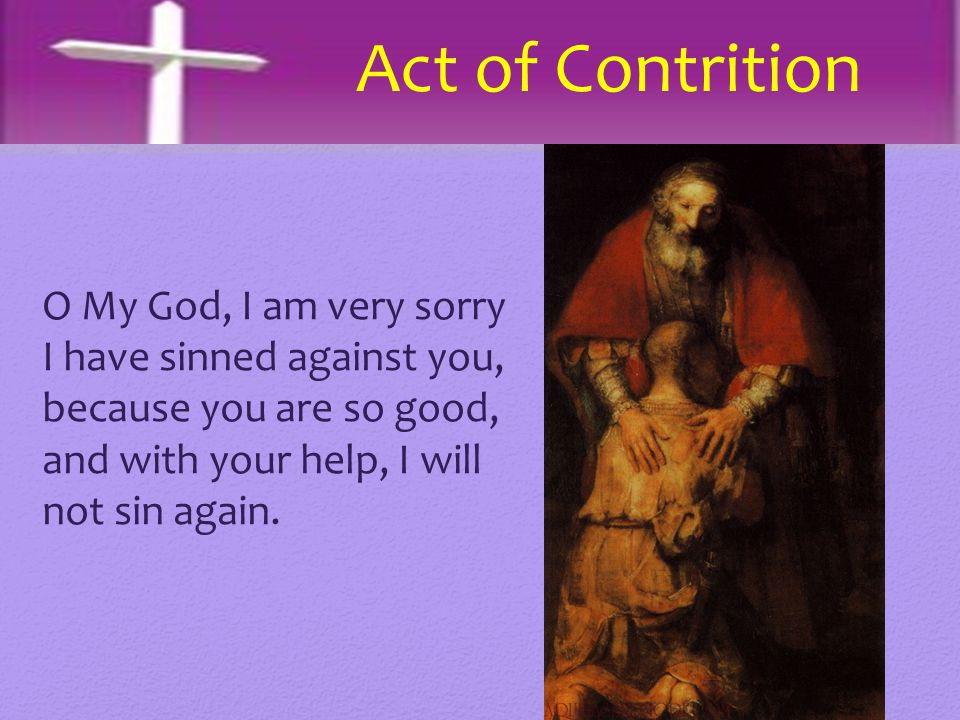 Act of Contrition O My God, I am very sorry I have sinned against you, because you are so good, and with your help, I will not sin again.