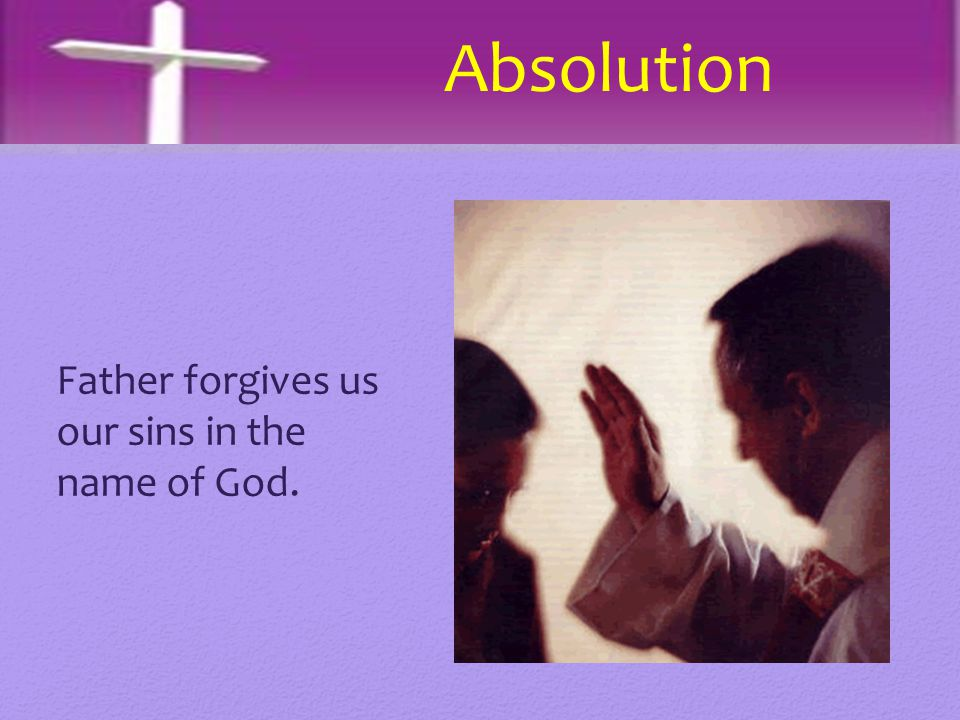 Absolution Father forgives us our sins in the name of God.