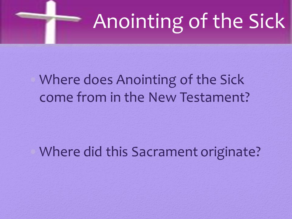 Anointing of the Sick Where does Anointing of the Sick come from in the New Testament.