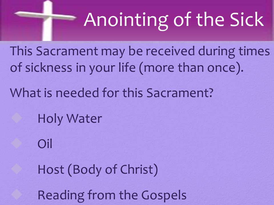 Anointing of the Sick This Sacrament may be received during times of sickness in your life (more than once).