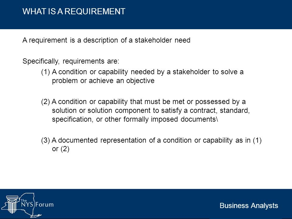WHAT IS A REQUIREMENT A requirement is a description of a stakeholder need. Specifically, requirements are: