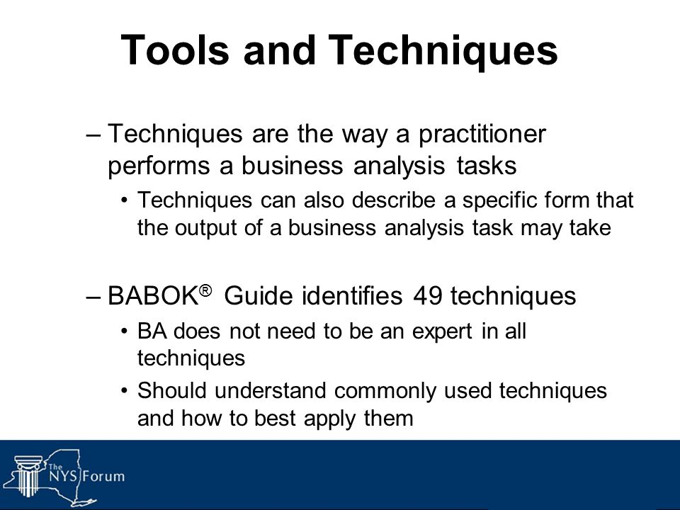 Tools and Techniques Techniques are the way a practitioner performs a business analysis tasks.