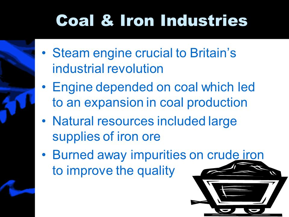 Coal & Iron Industries Steam engine crucial to Britain's industrial revolution. Engine depended on coal which led to an expansion in coal production.