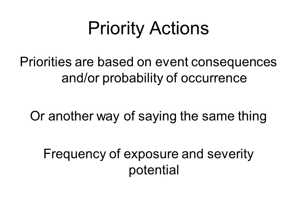 Priority Actions Priorities are based on event consequences and/or probability of occurrence. Or another way of saying the same thing.