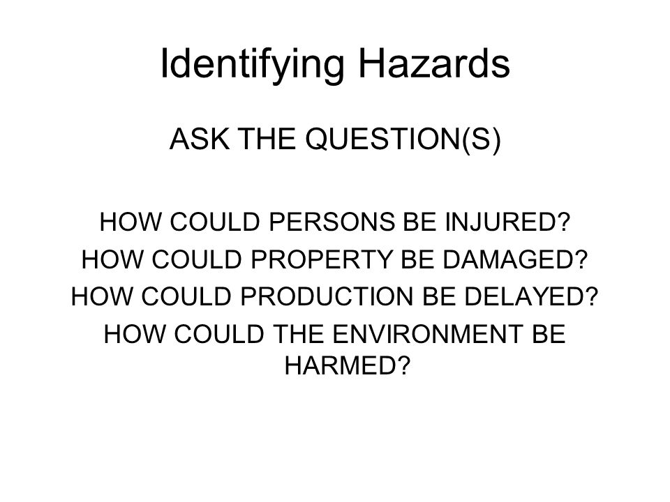 Identifying Hazards ASK THE QUESTION(S) HOW COULD PERSONS BE INJURED