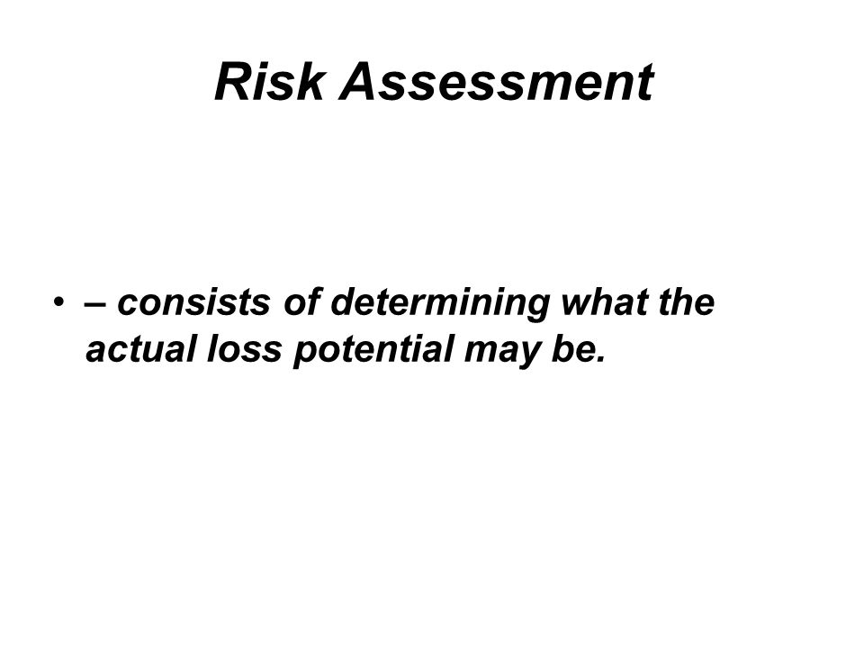Risk Assessment – consists of determining what the actual loss potential may be.