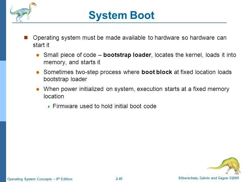 System Boot Operating system must be made available to hardware so hardware can start it.