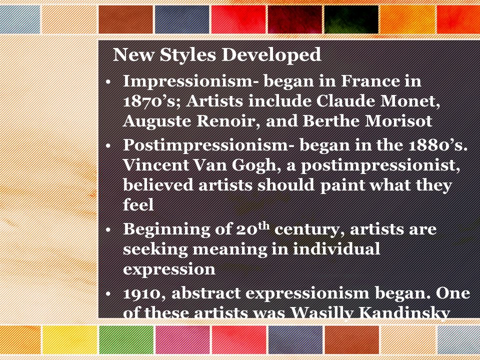 New Styles Developed Impressionism- began in France in 1870's; Artists include Claude Monet, Auguste Renoir, and Berthe Morisot.