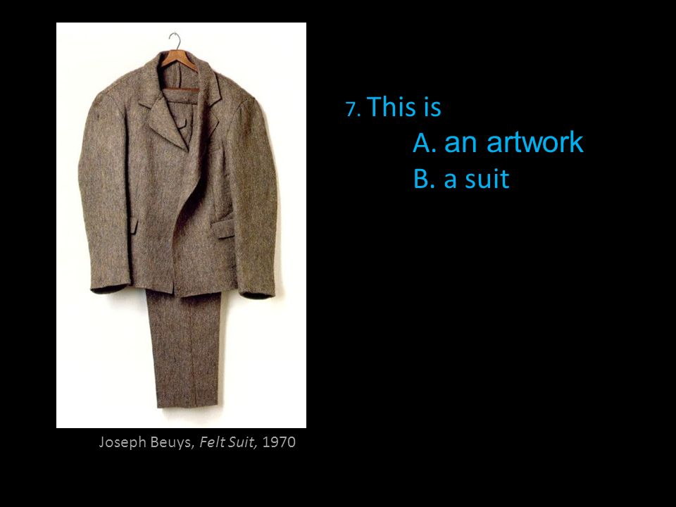 7. This is A. an artwork B. a suit Joseph Beuys, Felt Suit, 1970