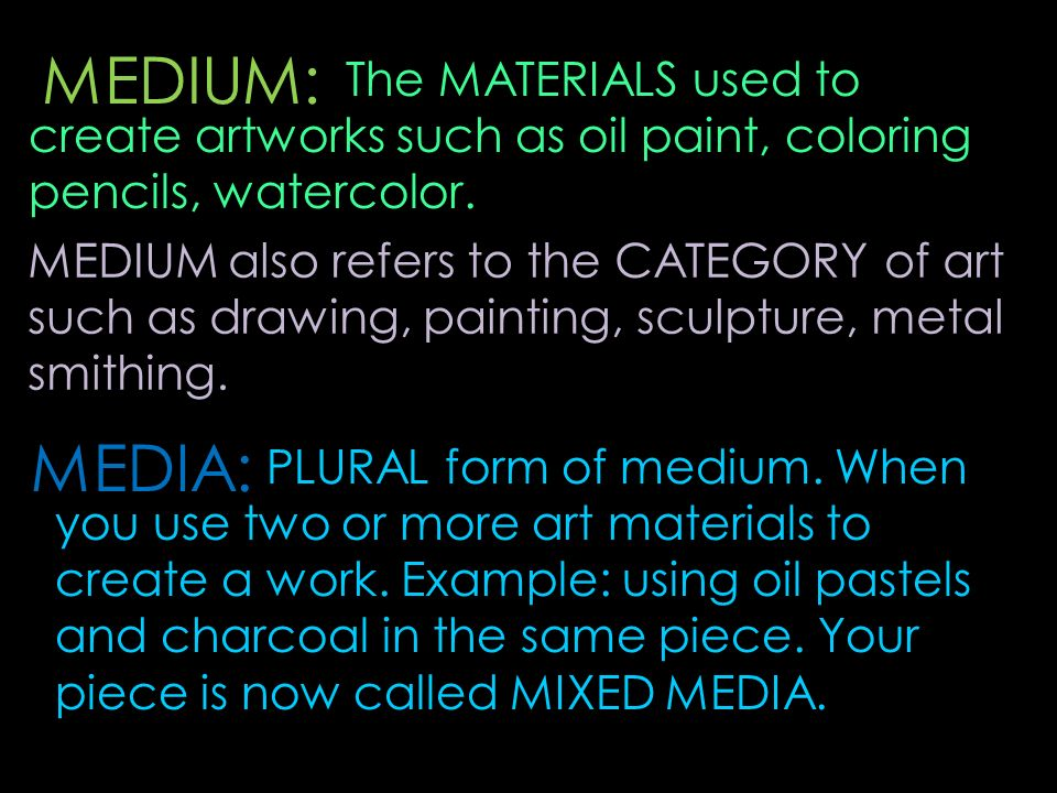MEDIUM: The MATERIALS used to create artworks such as oil paint, coloring pencils, watercolor.