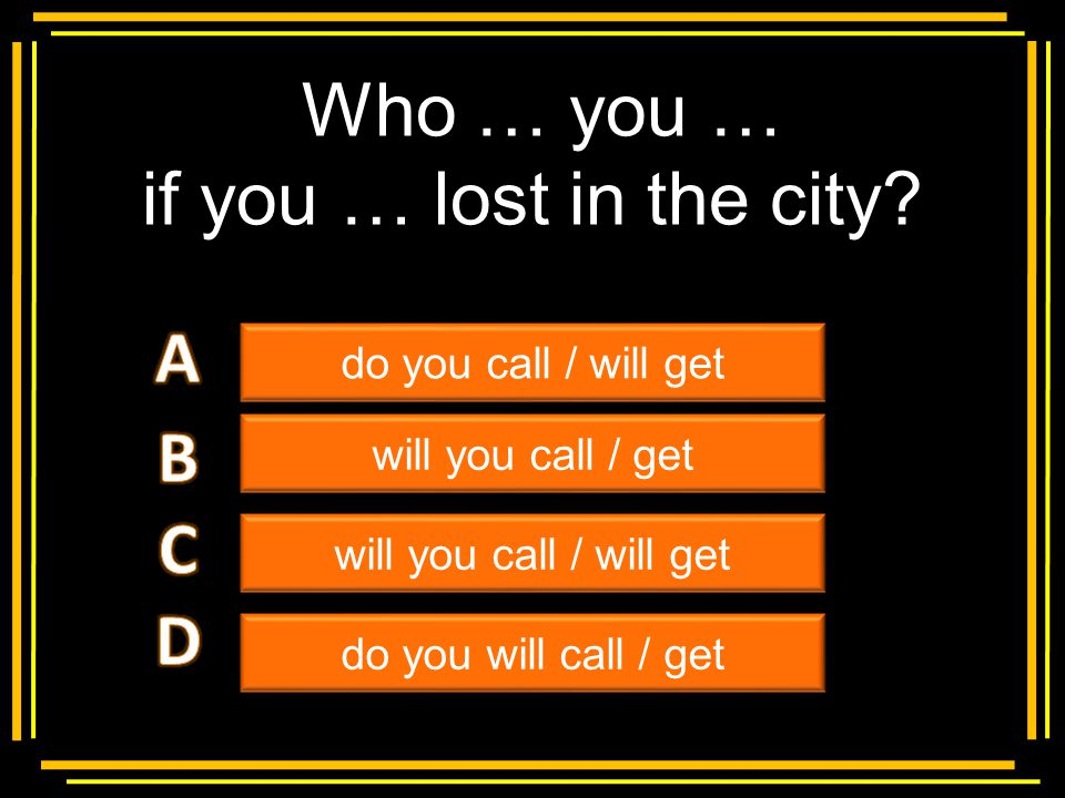 Who … you … if you … lost in the city A B C D Multiple choice