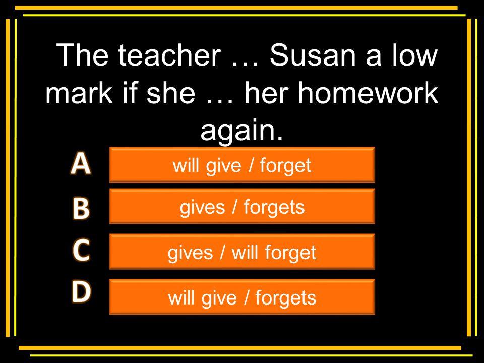 The teacher … Susan a low mark if she … her homework again.