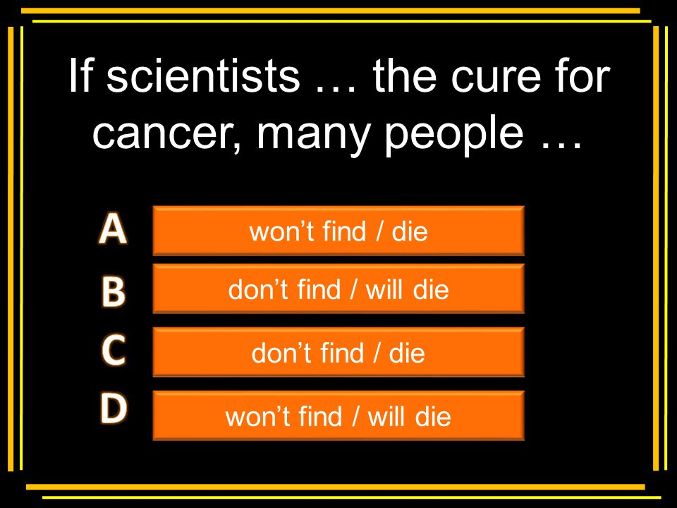If scientists … the cure for cancer, many people …