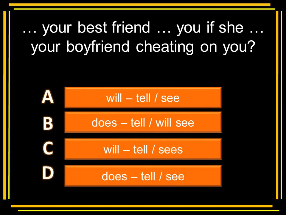 … your best friend … you if she … your boyfriend cheating on you
