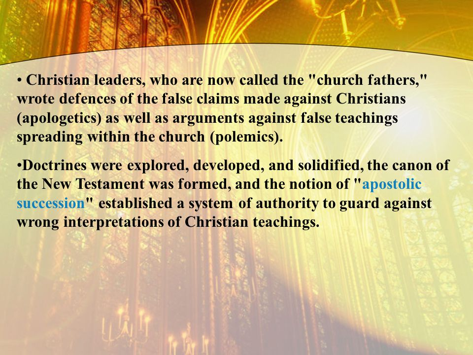 Christian leaders, who are now called the church fathers, wrote defences of the false claims made against Christians (apologetics) as well as arguments against false teachings spreading within the church (polemics).