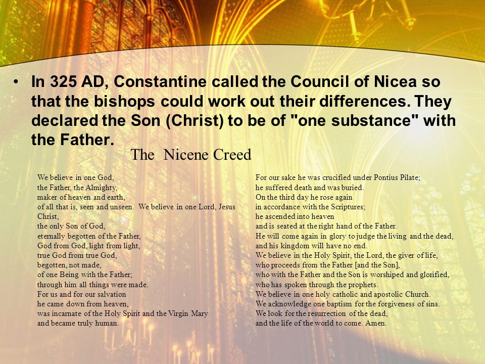 In 325 AD, Constantine called the Council of Nicea so that the bishops could work out their differences. They declared the Son (Christ) to be of one substance with the Father.