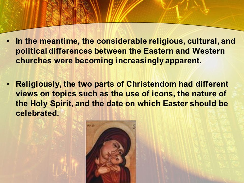 In the meantime, the considerable religious, cultural, and political differences between the Eastern and Western churches were becoming increasingly apparent.