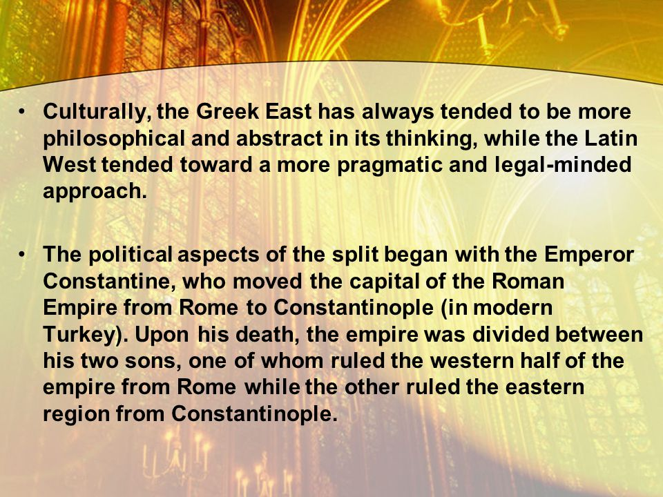 Culturally, the Greek East has always tended to be more philosophical and abstract in its thinking, while the Latin West tended toward a more pragmatic and legal-minded approach.