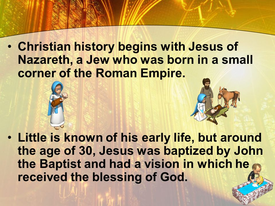 Christian history begins with Jesus of Nazareth, a Jew who was born in a small corner of the Roman Empire.