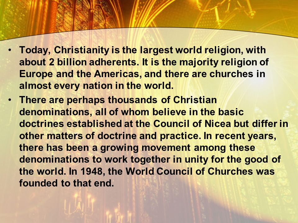 Today, Christianity is the largest world religion, with about 2 billion adherents. It is the majority religion of Europe and the Americas, and there are churches in almost every nation in the world.