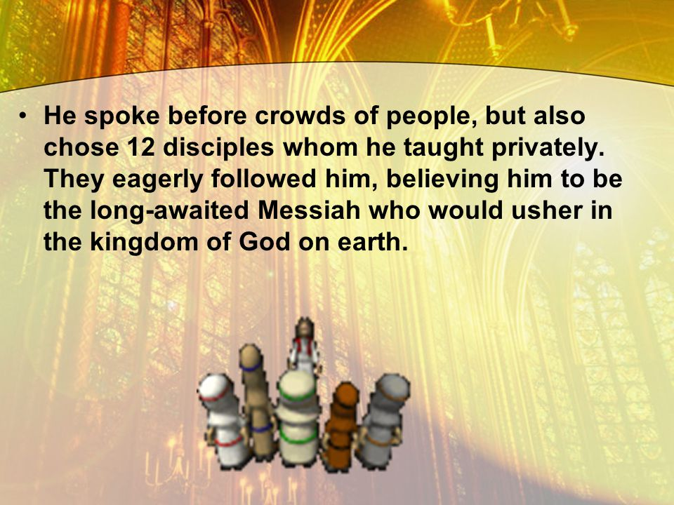 He spoke before crowds of people, but also chose 12 disciples whom he taught privately.