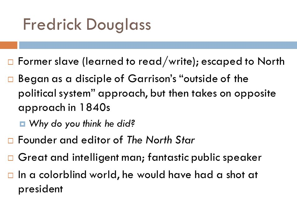 Fredrick Douglass Former slave (learned to read/write); escaped to North.