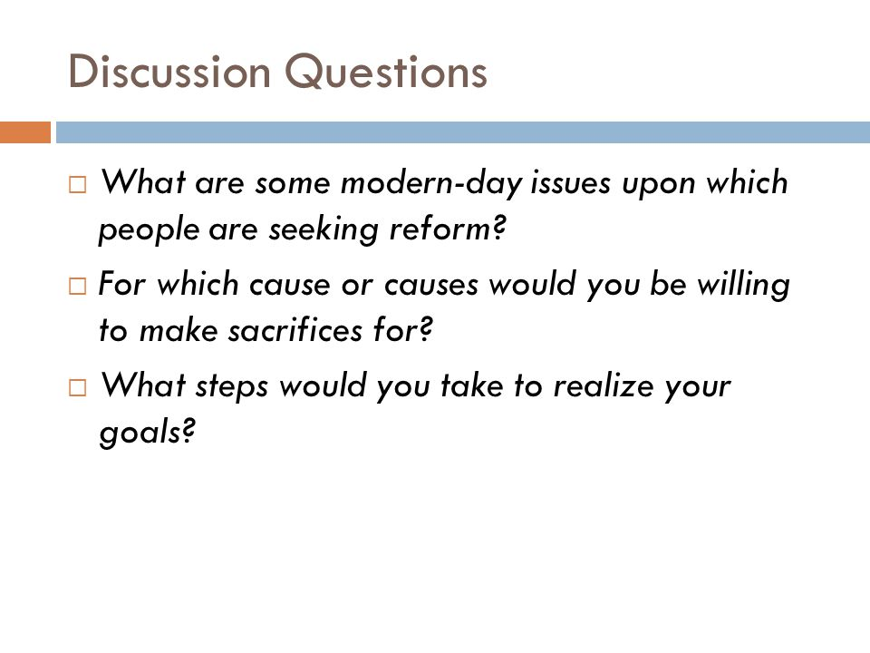 Discussion Questions What are some modern-day issues upon which people are seeking reform