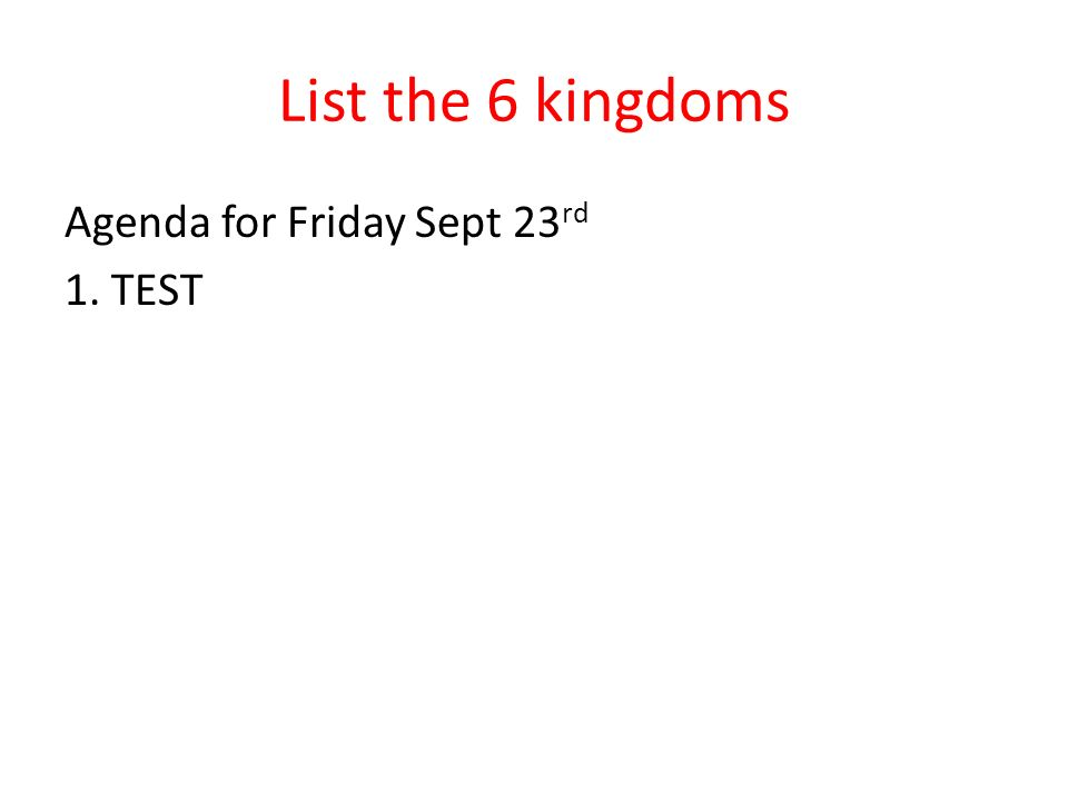 List the 6 kingdoms Agenda for Friday Sept 23rd 1. TEST
