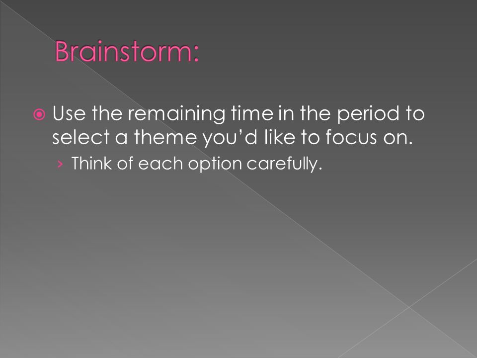 Brainstorm: Use the remaining time in the period to select a theme you'd like to focus on.