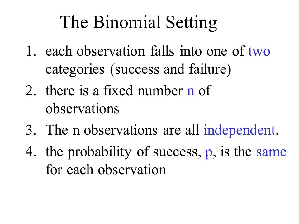 The Binomial Setting each observation falls into one of two categories (success and failure) 2. there is a fixed number n of observations.