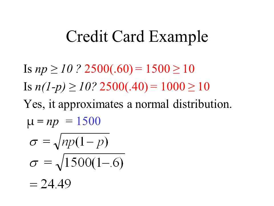Credit Card Example Is np ≥ 10 2500(.60) = 1500 ≥ 10
