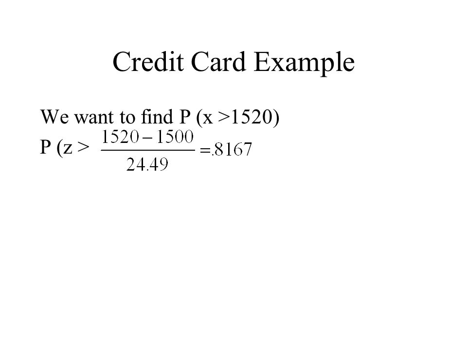 Credit Card Example We want to find P (x >1520) P (z >