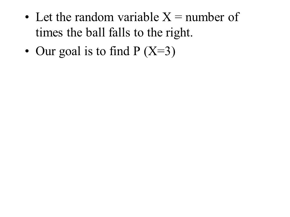 Let the random variable X = number of times the ball falls to the right.