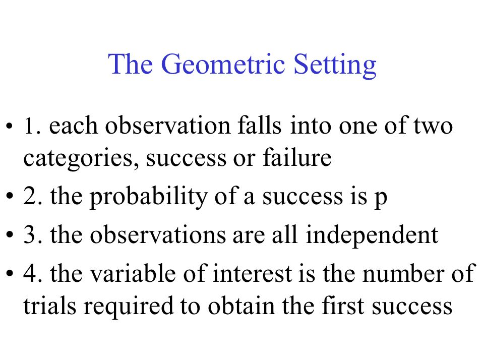 The Geometric Setting 2. the probability of a success is p