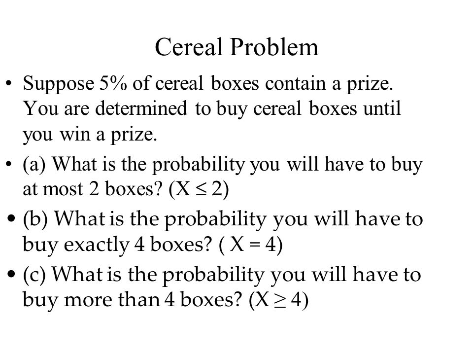 Cereal Problem Suppose 5% of cereal boxes contain a prize. You are determined to buy cereal boxes until you win a prize.